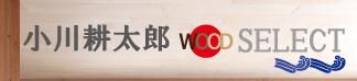 小川耕太郎 WOOD SELECT